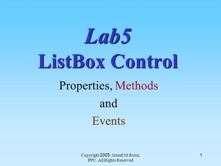 Copyright 2003 : Ismail M.Romi, PPU. All Rights Reserved 1 Lab5 ListBox Control Properties, Methods and Events.