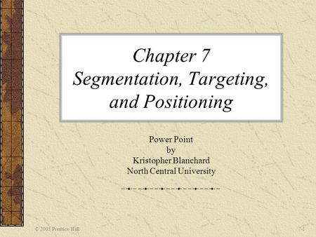 © 2005 Prentice Hall7-1 Chapter 7 Segmentation, Targeting, and Positioning Power Point by Kristopher Blanchard North Central University.