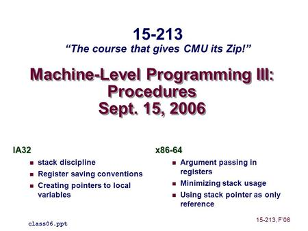 Machine-Level Programming III: Procedures Sept. 15, 2006 IA32 stack discipline Register saving conventions Creating pointers to local variablesx86-64 Argument.