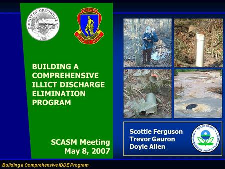 Building a Comprehensive IDDE Program Scottie Ferguson Trevor Gauron Doyle Allen SCASM Meeting May 8, 2007 BUILDING A COMPREHENSIVE ILLICT DISCHARGE ELIMINATION.
