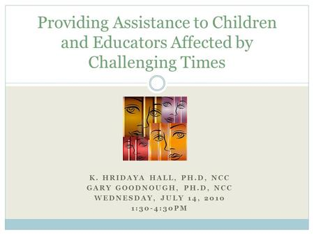 K. HRIDAYA HALL, PH.D, NCC GARY GOODNOUGH, PH.D, NCC WEDNESDAY, JULY 14, 2010 1:30-4:30PM Providing Assistance to Children and Educators Affected by Challenging.
