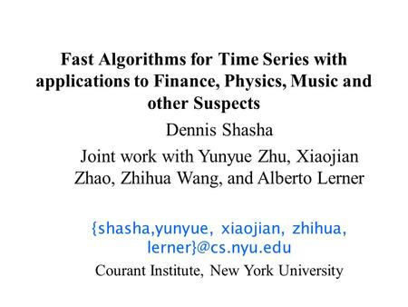 Fast Algorithms for Time Series with applications to Finance, Physics, Music and other Suspects Dennis Shasha Joint work with Yunyue Zhu, Xiaojian Zhao,