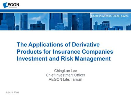 ChingLan Lee Chief Investment Officer AEGON Life, Taiwan The Applications of Derivative Products for Insurance Companies Investment and Risk Management.
