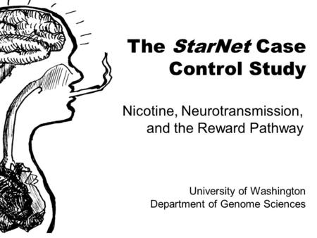 The StarNet Case Control Study Nicotine, Neurotransmission, and the Reward Pathway University of Washington Department of Genome Sciences.