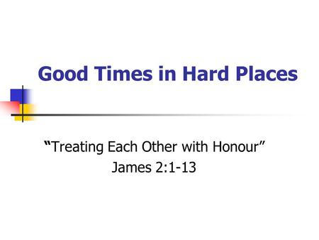 "Good Times in Hard Places ""Treating Each Other with Honour"" James 2:1-13."
