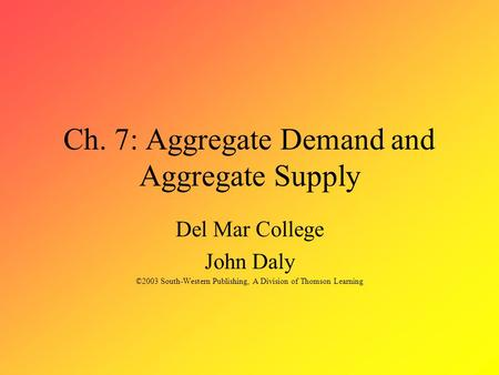 Ch. 7: Aggregate Demand and Aggregate Supply Del Mar College John Daly ©2003 South-Western Publishing, A Division of Thomson Learning.