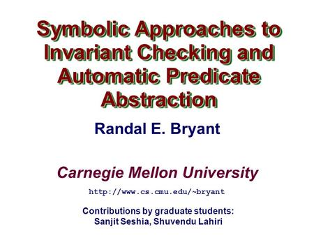 Carnegie Mellon University Symbolic Approaches to Invariant Checking and Automatic Predicate Abstraction  Randal E. Bryant.