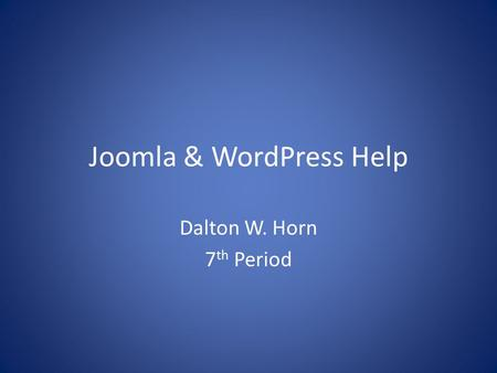 Joomla & WordPress Help Dalton W. Horn 7 th Period.