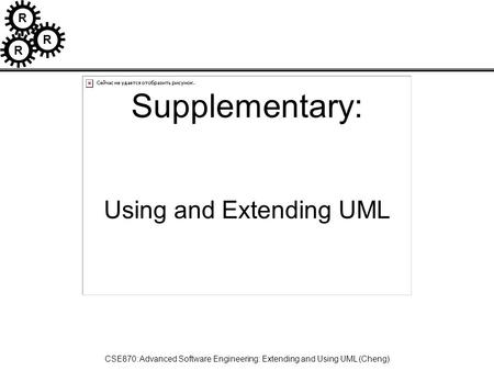 R R R CSE870: Advanced Software Engineering: Extending and Using UML (Cheng) Supplementary: Using and Extending UML.