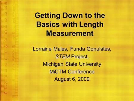 Getting Down to the Basics with Length Measurement Lorraine Males, Funda Gonulates, STEM Project, Michigan State University MiCTM Conference August 6,