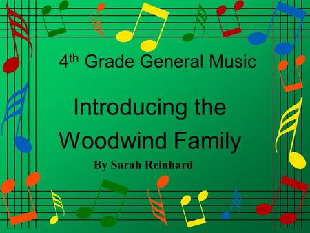 4 th Grade General Music Introducing the Woodwind Family By Sarah Reinhard.