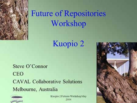 Kuopio 2 Futures Workshop May 2004 1 Future of Repositories Workshop Kuopio 2 Steve O'Connor CEO CAVAL Collaborative Solutions Melbourne, Australia.