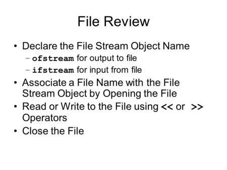 File Review Declare the File Stream Object Name –ofstream for output to file –ifstream for input from file Associate a File Name with the File Stream Object.