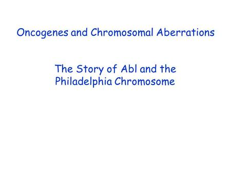 Oncogenes and Chromosomal Aberrations The Story of Abl and the Philadelphia Chromosome.