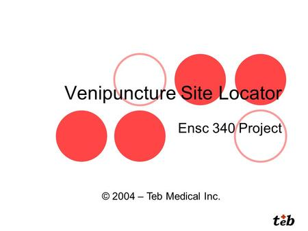Venipuncture Site Locator Ensc 340 Project © 2004 – Teb Medical Inc.