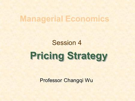 Session 4 Pricing Strategy Managerial Economics Professor Changqi Wu.