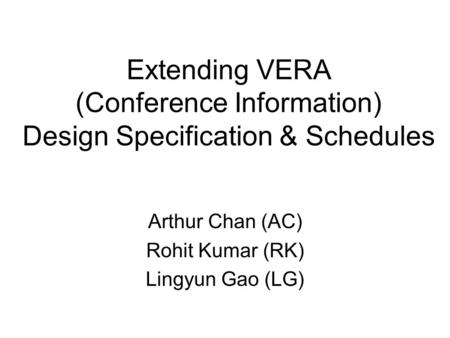 Extending VERA (Conference Information) Design Specification & Schedules Arthur Chan (AC) Rohit Kumar (RK) Lingyun Gao (LG)
