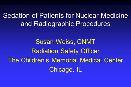 Sedation of Patients for Nuclear Medicine and Radiographic Procedures Susan Weiss, CNMT Radiation Safety Officer The Children's Memorial Medical Center.