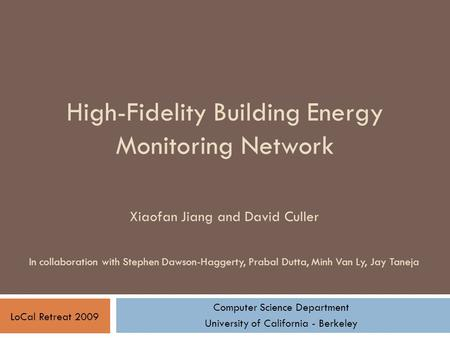 High-Fidelity Building Energy Monitoring Network Computer Science Department University of California - Berkeley LoCal Retreat 2009 Xiaofan Jiang and David.