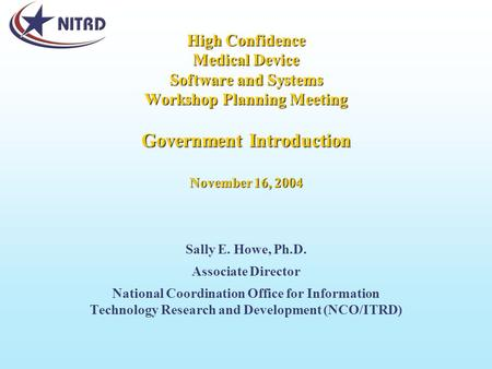 High Confidence Medical Device Software and Systems Workshop Planning Meeting Government Introduction November 16, 2004 Sally E. Howe, Ph.D. Associate.