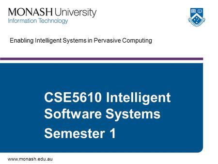 Www.monash.edu.au CSE5610 Intelligent Software Systems Semester 1 Enabling Intelligent Systems in Pervasive Computing.