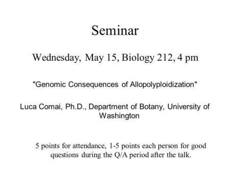 Seminar Wednesday, May 15, Biology 212, 4 pm Genomic Consequences of Allopolyploidization Luca Comai, Ph.D., Department of Botany, University of Washington.