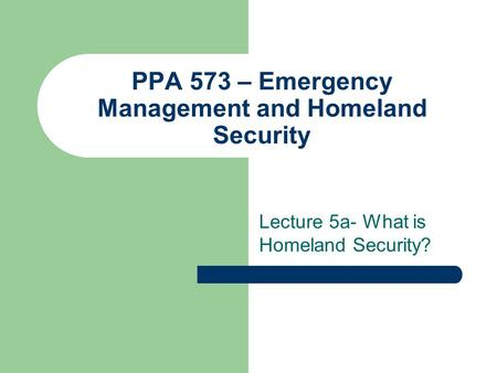PPA 573 – Emergency Management and Homeland Security Lecture 5a- What is Homeland Security?