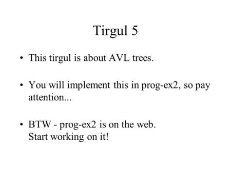 Tirgul 5 This tirgul is about AVL trees. You will implement this in prog-ex2, so pay attention... BTW - prog-ex2 is on the web. Start working on it!