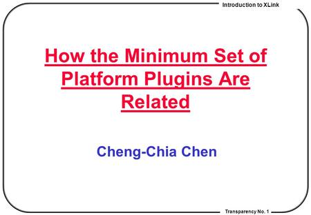 Introduction to XLink Transparency No. 1 How the Minimum Set of Platform Plugins Are Related Cheng-Chia Chen.
