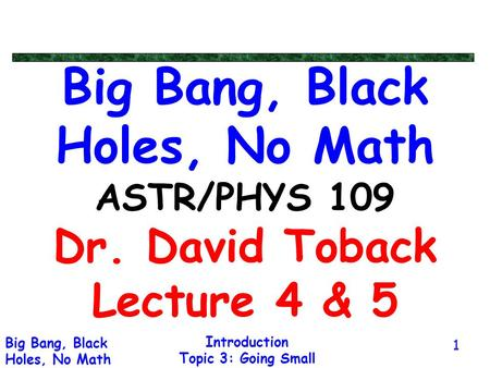 Introduction Topic 3: Going Small Big Bang, Black Holes, No Math 1 Big Bang, Black Holes, No Math ASTR/PHYS 109 Dr. David Toback Lecture 4 & 5.