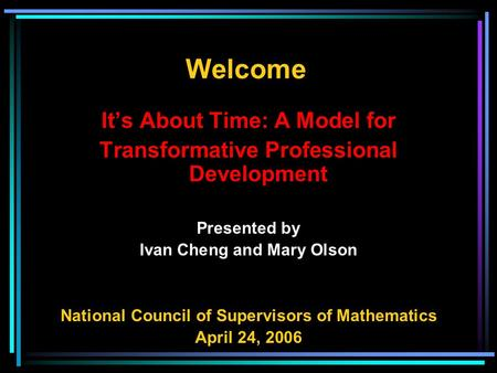 It's About Time: A Model for Transformative Professional Development Presented by Ivan Cheng and Mary Olson National Council of Supervisors of Mathematics.
