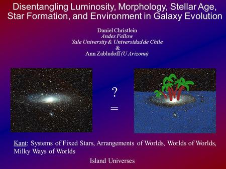Disentangling Luminosity, Morphology, Stellar Age, Star Formation, and Environment in Galaxy Evolution Daniel Christlein Andes Fellow Yale University.