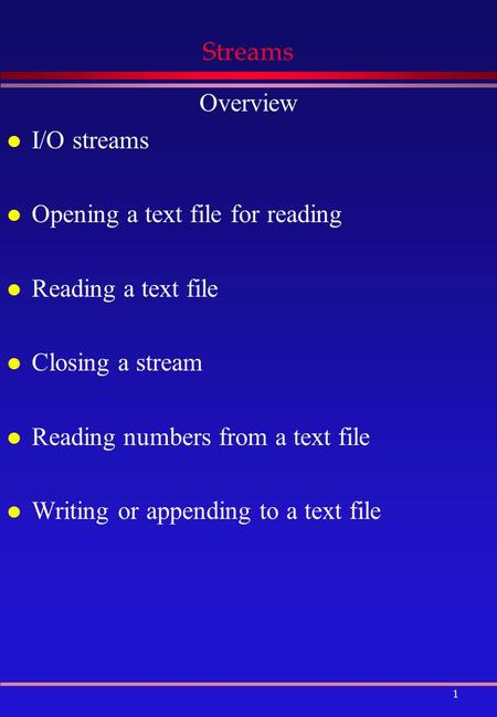 1 Streams Overview l I/O streams l Opening a text file for reading l Reading a text file l Closing a stream l Reading numbers from a text file l Writing.