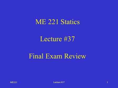 ME221Lecture #371 ME 221 Statics Lecture #37 Final Exam Review.