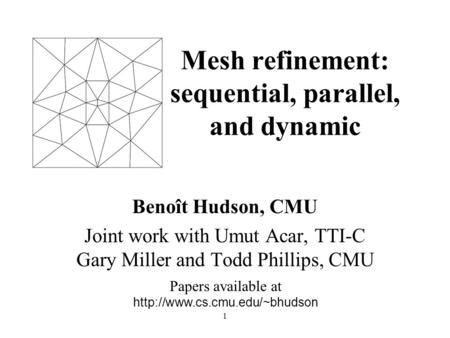 1 Mesh refinement: sequential, parallel, and dynamic Benoît Hudson, CMU Joint work with Umut Acar, TTI-C Gary Miller and Todd Phillips, CMU Papers available.