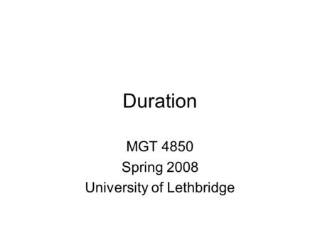 Duration MGT 4850 Spring 2008 University of Lethbridge.