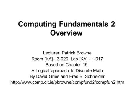 Computing Fundamentals 2 Overview Lecturer: Patrick Browne Room [KA] - 3-020, Lab [KA] - 1-017 Based on Chapter 19. A Logical approach to Discrete Math.