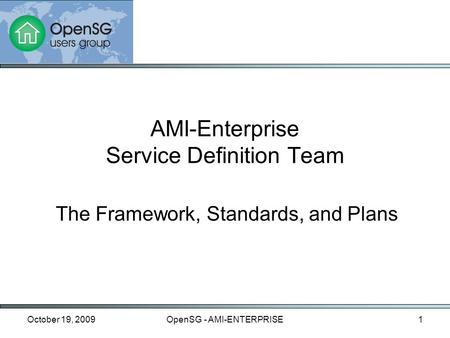 October 19, 2009OpenSG - AMI-ENTERPRISE1 The Framework, Standards, and Plans AMI-Enterprise Service Definition Team.