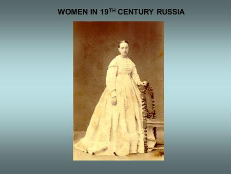 WOMEN IN 19 TH CENTURY RUSSIA. ROLES & VIEWS  Strictly defined behaviors  Sexual division of labor  Social status very important  New opportunities.