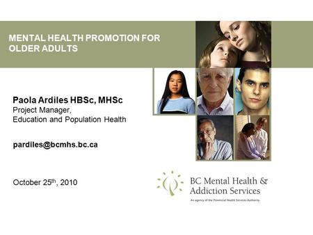 MENTAL HEALTH PROMOTION FOR OLDER ADULTS Paola Ardiles HBSc, MHSc Project Manager, Education and Population Health October 25 th,