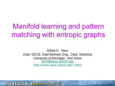 Manifold learning and pattern matching with entropic graphs Alfred O. Hero Dept. EECS, Dept Biomed. Eng., Dept. Statistics University of Michigan - Ann.