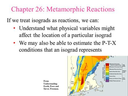 Chapter 26: Metamorphic Reactions If we treat isograds as reactions, we can: Understand what physical variables might affect the location of a particular.