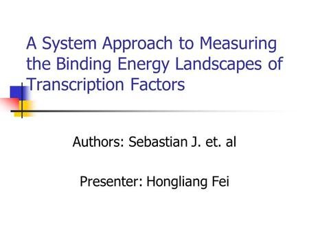 A System Approach to Measuring the Binding Energy Landscapes of Transcription Factors Authors: Sebastian J. et. al Presenter: Hongliang Fei.