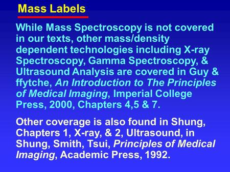 Mass Labels While Mass Spectroscopy is not covered in our texts, other mass/density dependent technologies including X-ray Spectroscopy, Gamma Spectroscopy,