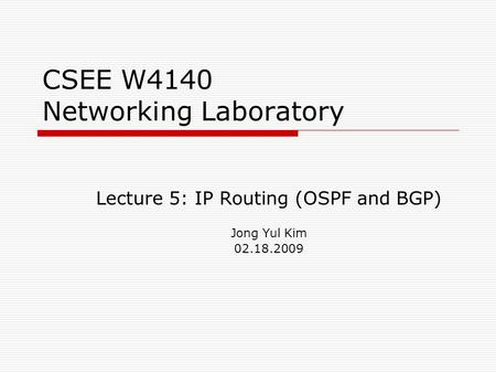CSEE W4140 Networking Laboratory Lecture 5: IP Routing (OSPF and BGP) Jong Yul Kim 02.18.2009.