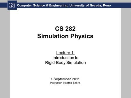 CS 282 Simulation Physics Lecture 1: Introduction to Rigid-Body Simulation 1 September 2011 Instructor: Kostas Bekris Computer Science & Engineering, University.
