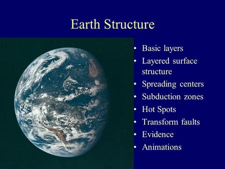 Earth Structure Basic layers Layered surface structure Spreading centers Subduction zones Hot Spots Transform faults Evidence Animations.