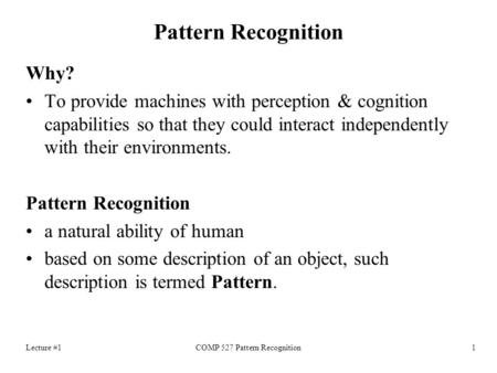 Lecture #1COMP 527 Pattern Recognition1 Pattern Recognition Why? To provide machines with perception & cognition capabilities so that they could interact.