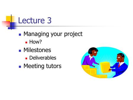 Lecture 3 Managing your project How? Milestones Deliverables Meeting tutors.