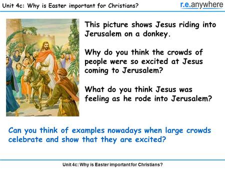 Unit 4c: Why is Easter important for Christians? This picture shows Jesus riding into Jerusalem on a donkey. Why do you think the crowds of people were.